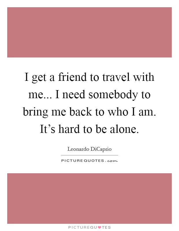 I get a friend to travel with me... I need somebody to bring me back to who I am. It's hard to be alone Picture Quote #1