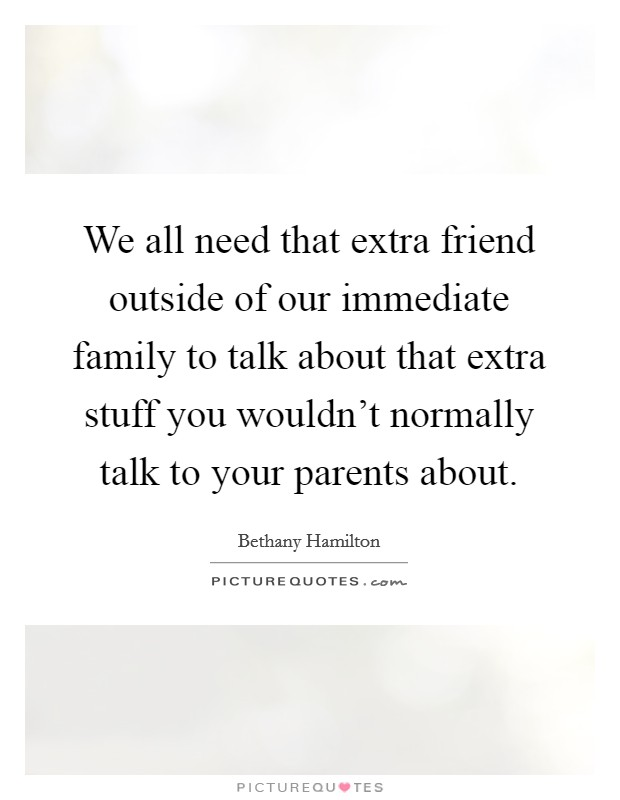 We all need that extra friend outside of our immediate family to talk about that extra stuff you wouldn't normally talk to your parents about Picture Quote #1