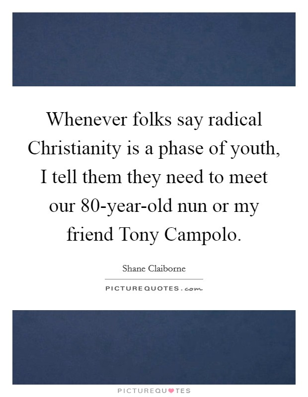 Whenever folks say radical Christianity is a phase of youth, I tell them they need to meet our 80-year-old nun or my friend Tony Campolo Picture Quote #1
