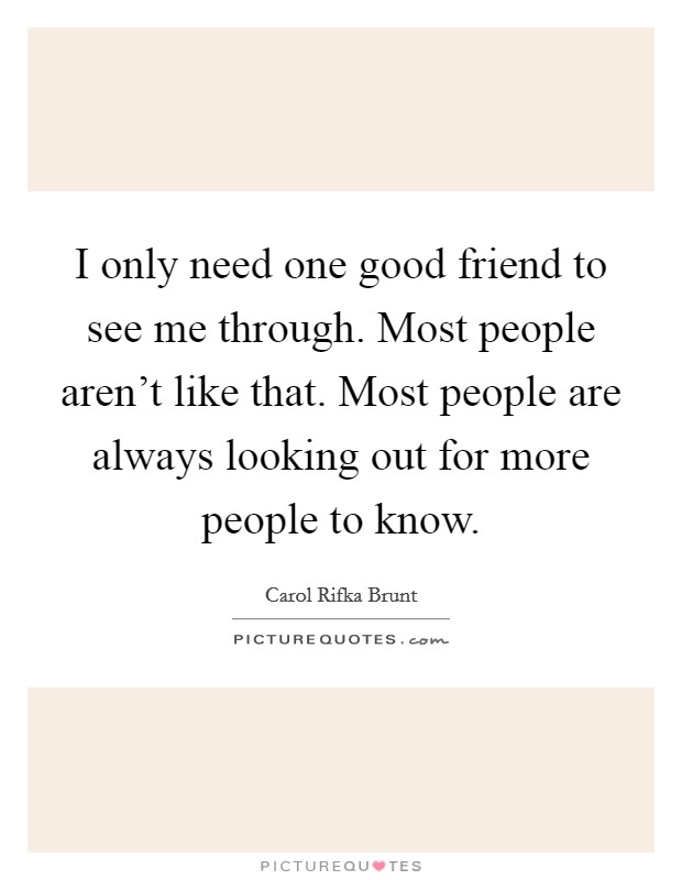 I only need one good friend to see me through. Most people aren't like that. Most people are always looking out for more people to know. Picture Quote #1