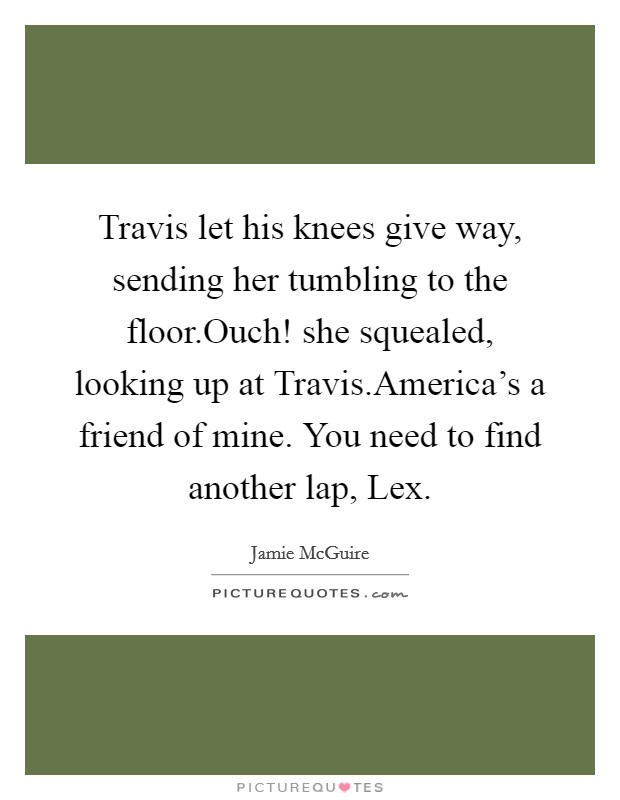 Travis let his knees give way, sending her tumbling to the floor.Ouch! she squealed, looking up at Travis.America's a friend of mine. You need to find another lap, Lex Picture Quote #1