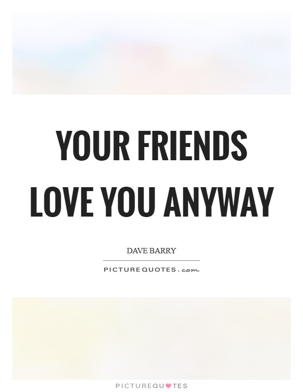 Your friends love you anyway Picture Quote #1