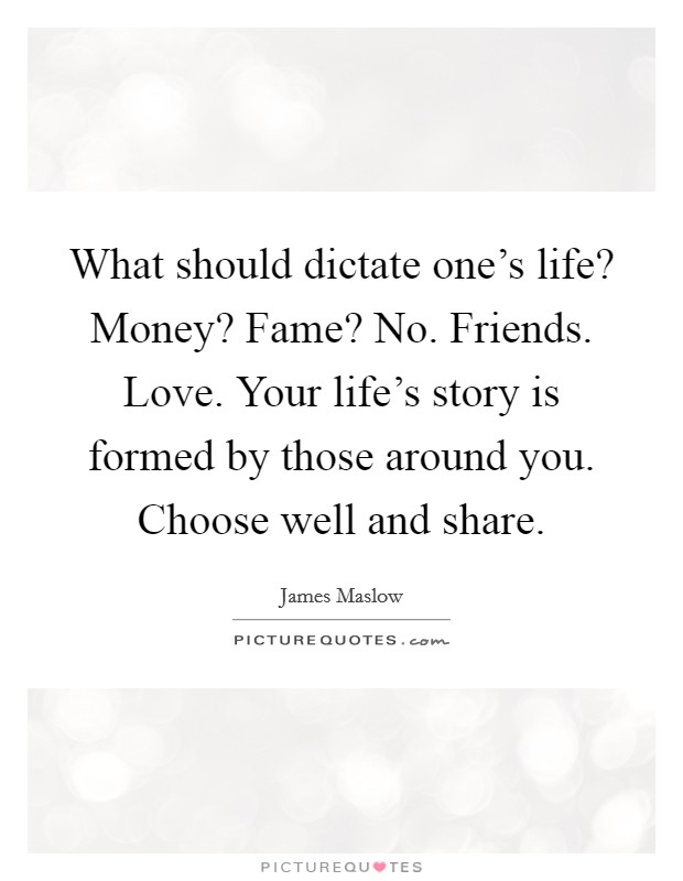 What should dictate one's life? Money? Fame? No. Friends. Love. Your life's story is formed by those around you. Choose well and share Picture Quote #1