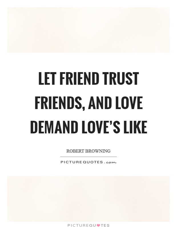 Let friend trust friends, and love demand love's like Picture Quote #1