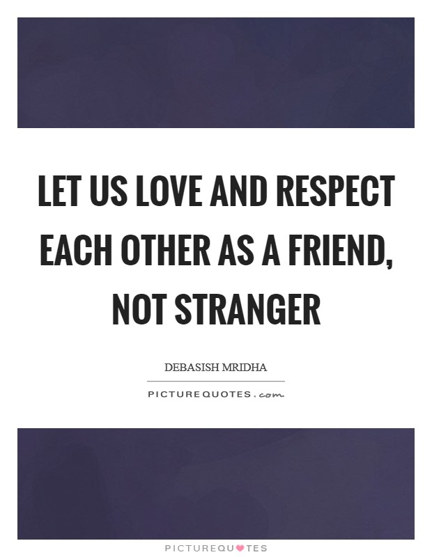 Let us love and respect each other as a friend, not stranger Picture Quote #1