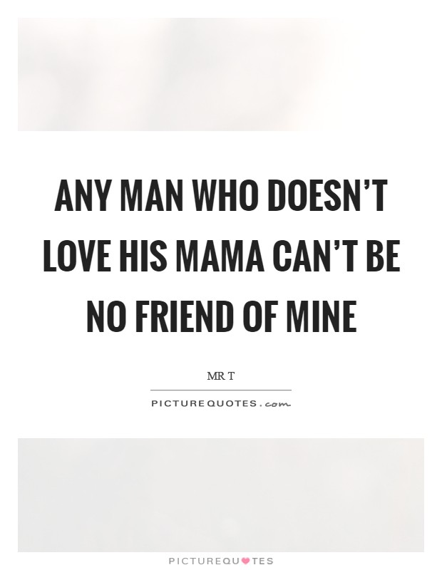 Any man who doesn't love his mama can't be no friend of mine Picture Quote #1