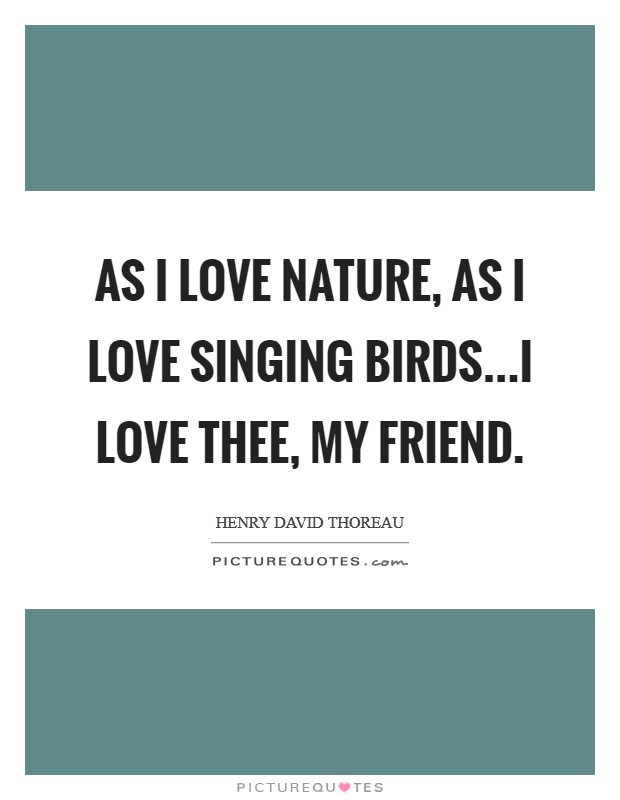 As I love nature, as I love singing birds...I love thee, my friend Picture Quote #1