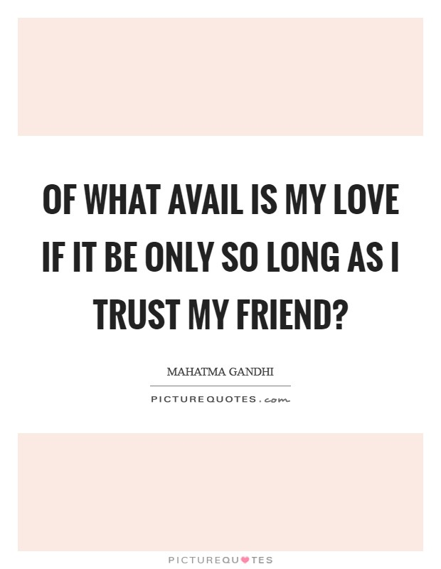 Of what avail is my love if it be only so long as I trust my friend? Picture Quote #1