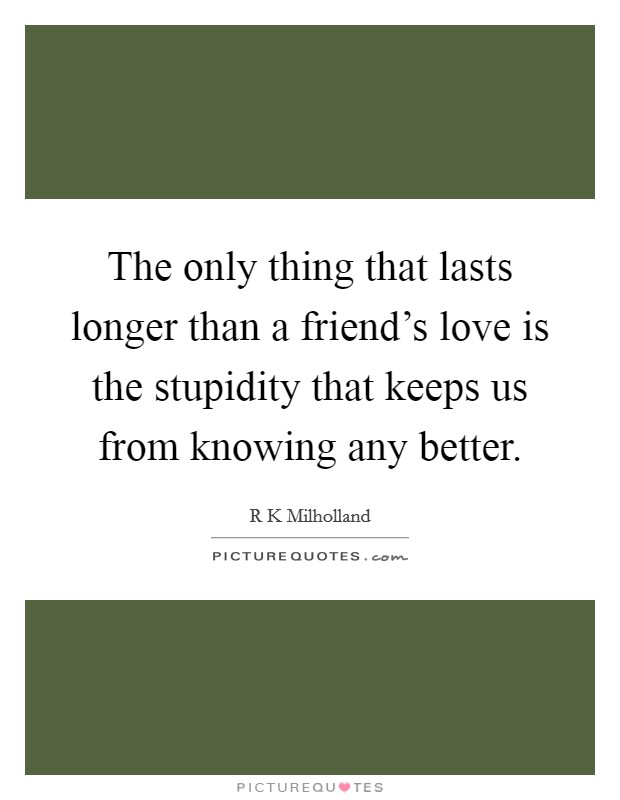 The only thing that lasts longer than a friend's love is the stupidity that keeps us from knowing any better Picture Quote #1