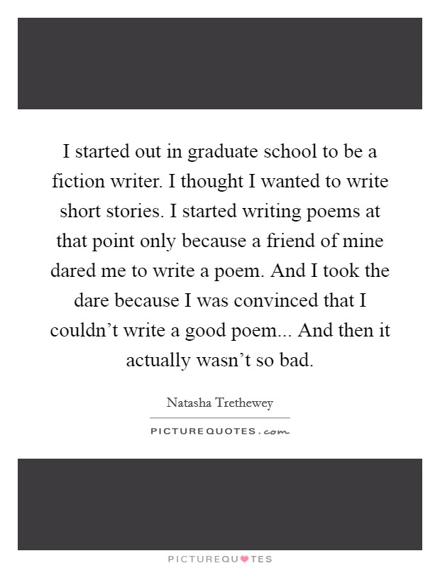I started out in graduate school to be a fiction writer. I thought I wanted to write short stories. I started writing poems at that point only because a friend of mine dared me to write a poem. And I took the dare because I was convinced that I couldn't write a good poem... And then it actually wasn't so bad Picture Quote #1