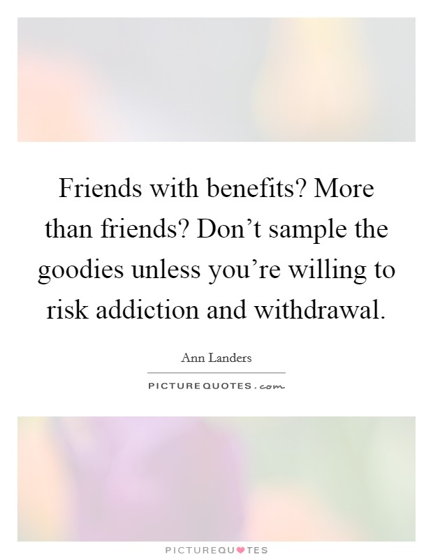 Friends with benefits? More than friends? Don't sample the goodies unless you're willing to risk addiction and withdrawal Picture Quote #1