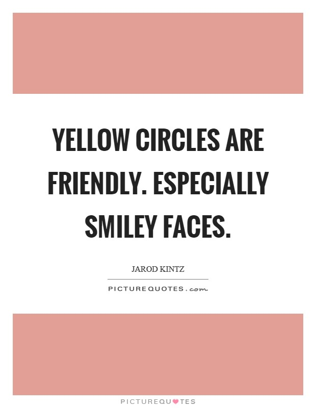 Yellow circles are friendly. Especially smiley faces Picture Quote #1
