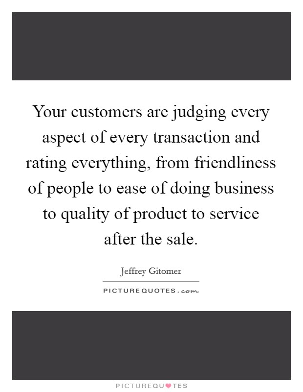Your customers are judging every aspect of every transaction and rating everything, from friendliness of people to ease of doing business to quality of product to service after the sale Picture Quote #1