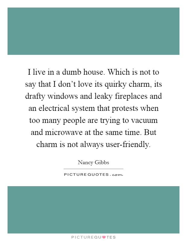 I live in a dumb house. Which is not to say that I don't love its quirky charm, its drafty windows and leaky fireplaces and an electrical system that protests when too many people are trying to vacuum and microwave at the same time. But charm is not always user-friendly. Picture Quote #1