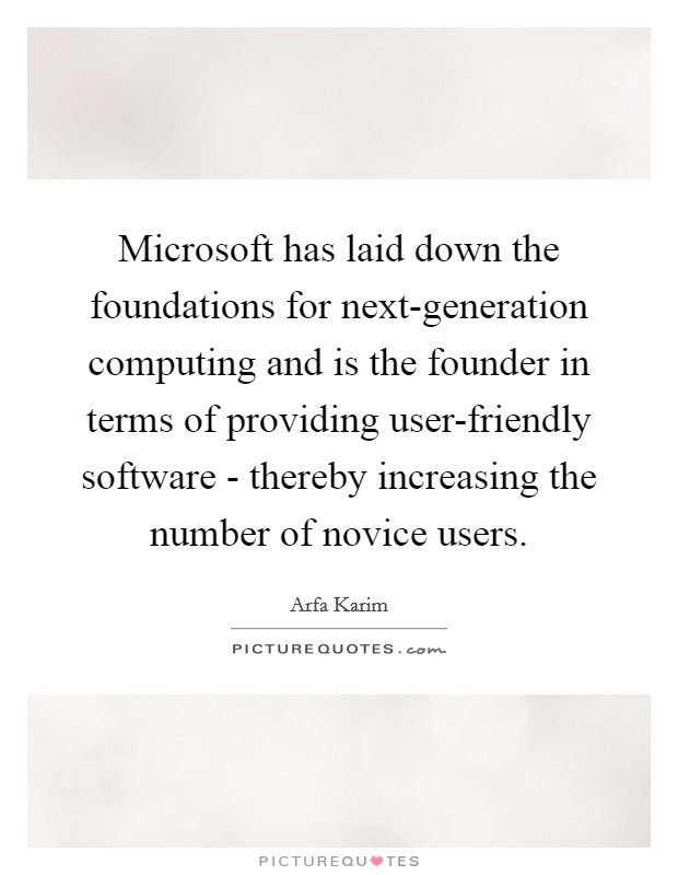 Microsoft has laid down the foundations for next-generation computing and is the founder in terms of providing user-friendly software - thereby increasing the number of novice users Picture Quote #1