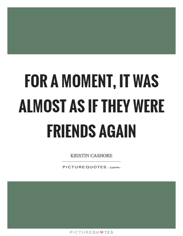 For a moment, it was almost as if they were friends again Picture Quote #1
