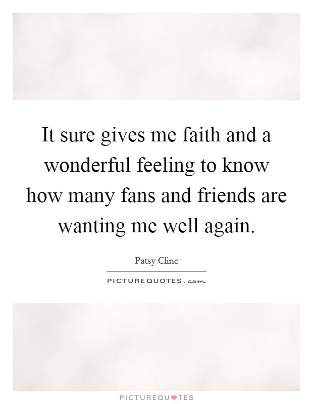 It sure gives me faith and a wonderful feeling to know how many fans and friends are wanting me well again Picture Quote #1