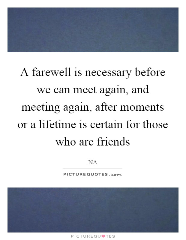A farewell is necessary before we can meet again, and meeting again, after moments or a lifetime is certain for those who are friends Picture Quote #1