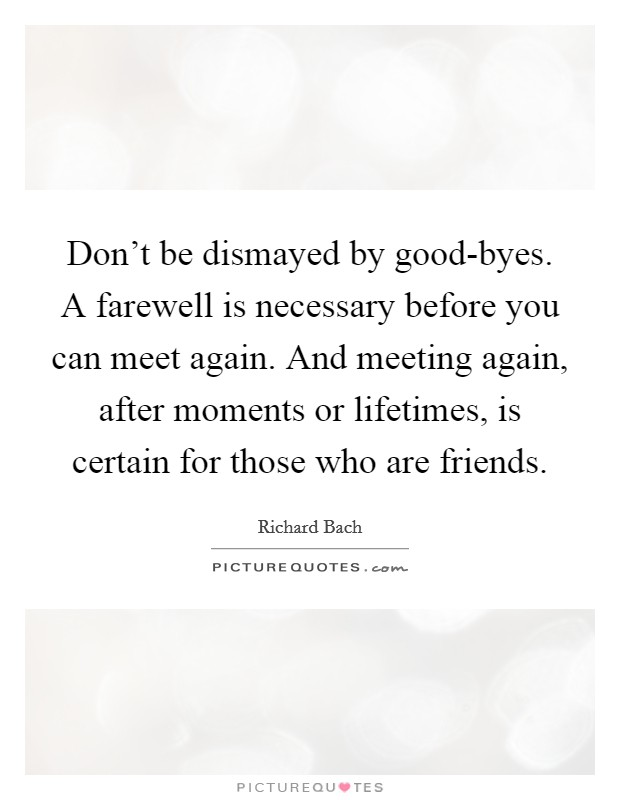 Don't be dismayed by good-byes. A farewell is necessary before you can meet again. And meeting again, after moments or lifetimes, is certain for those who are friends Picture Quote #1