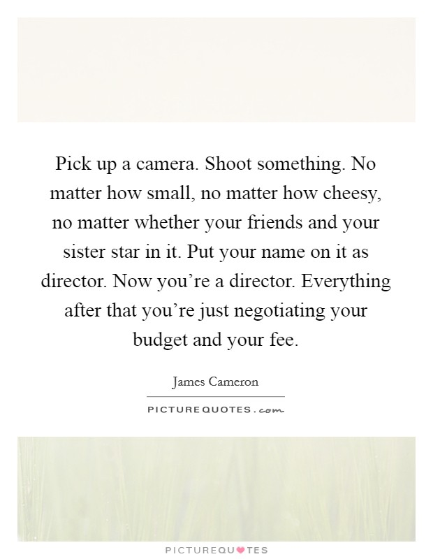 Pick up a camera. Shoot something. No matter how small, no matter how cheesy, no matter whether your friends and your sister star in it. Put your name on it as director. Now you're a director. Everything after that you're just negotiating your budget and your fee Picture Quote #1