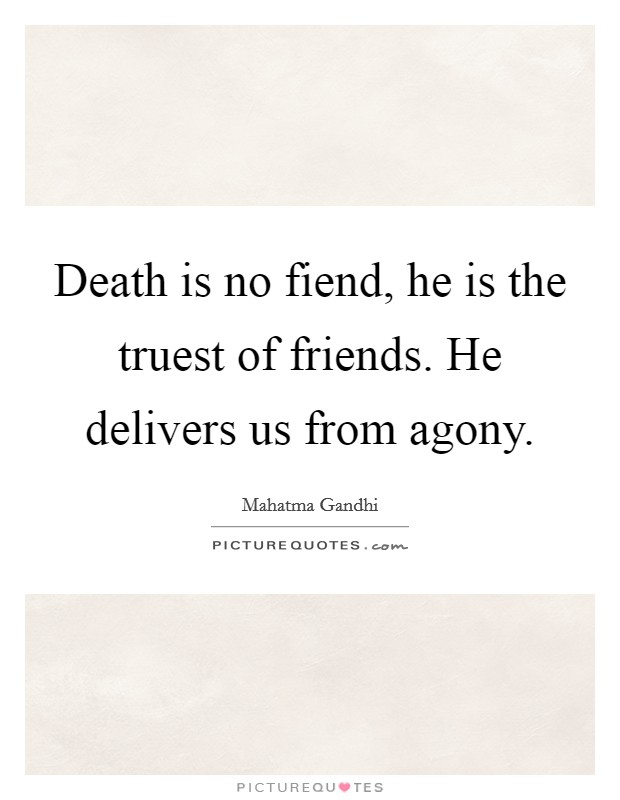 Death is no fiend, he is the truest of friends. He delivers us from agony Picture Quote #1