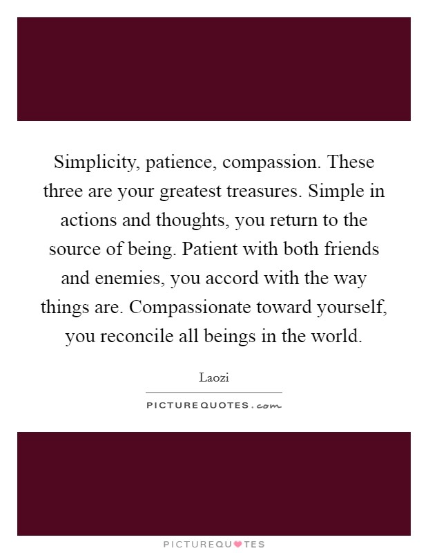 Simplicity, patience, compassion. These three are your greatest treasures. Simple in actions and thoughts, you return to the source of being. Patient with both friends and enemies, you accord with the way things are. Compassionate toward yourself, you reconcile all beings in the world Picture Quote #1