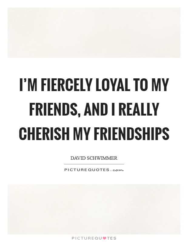 I'm fiercely loyal to my friends, and I really cherish my friendships Picture Quote #1