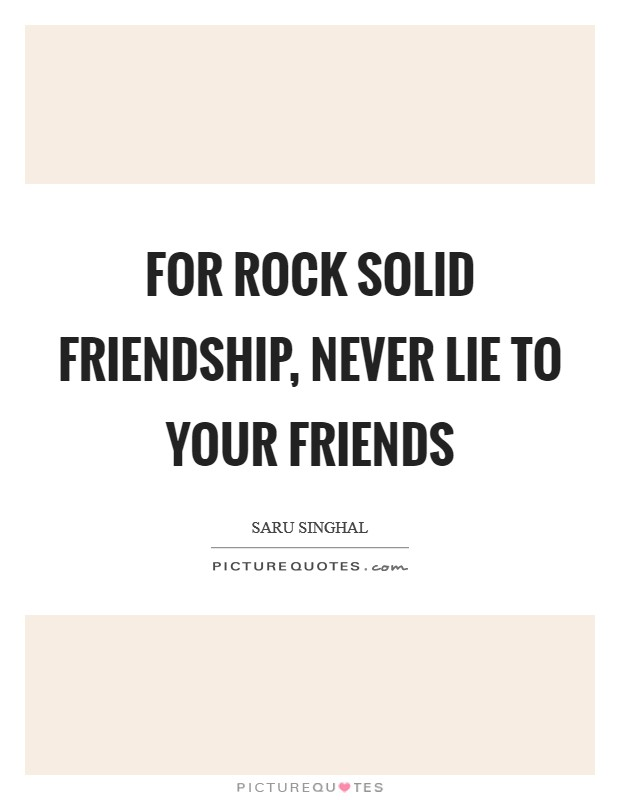 For rock solid friendship, never lie to your friends Picture Quote #1