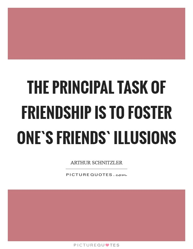 The principal task of friendship is to foster one`s friends` illusions Picture Quote #1