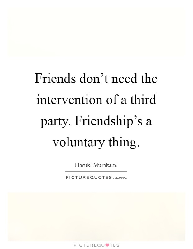 Friends don't need the intervention of a third party. Friendship's a voluntary thing Picture Quote #1
