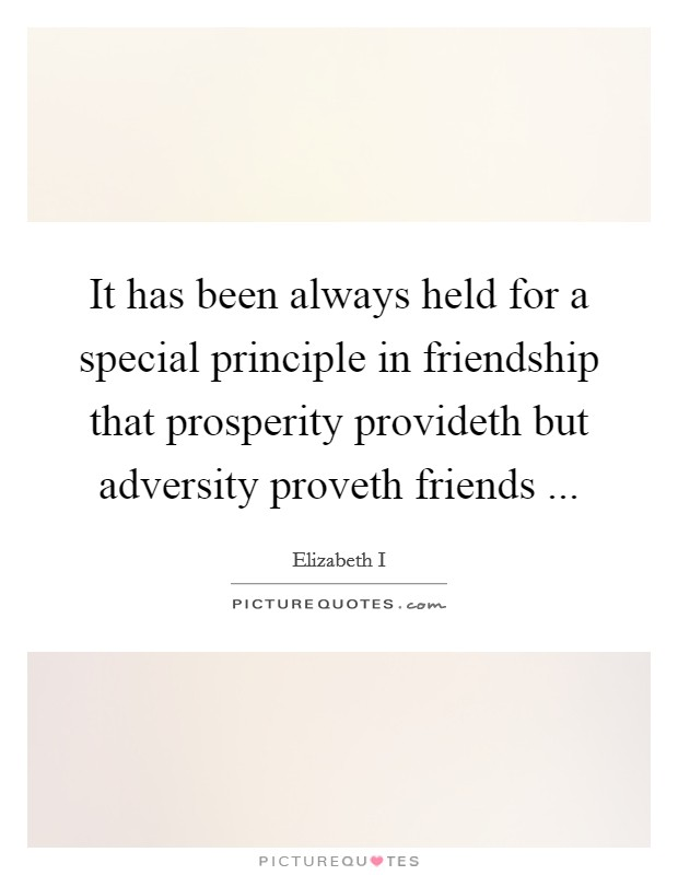 It has been always held for a special principle in friendship that prosperity provideth but adversity proveth friends  Picture Quote #1