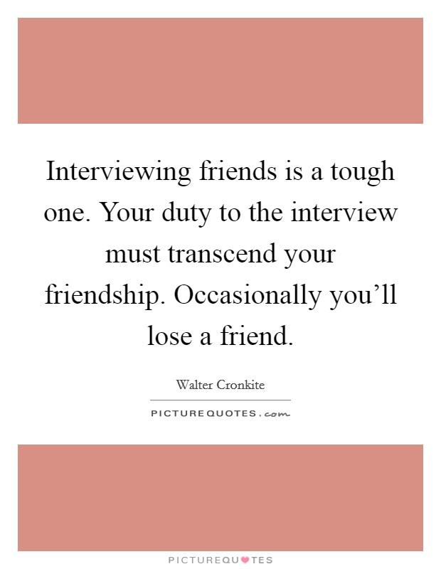 Interviewing friends is a tough one. Your duty to the interview must transcend your friendship. Occasionally you'll lose a friend Picture Quote #1