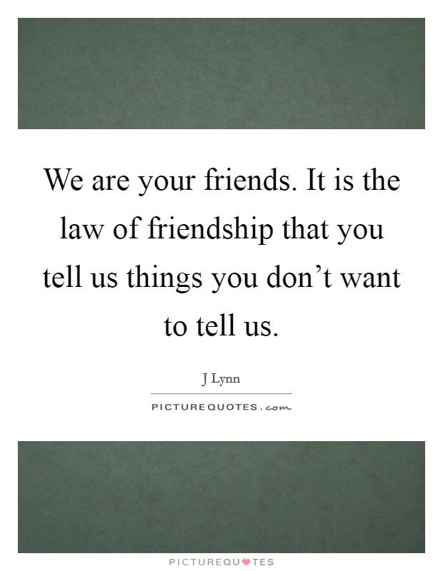 We are your friends. It is the law of friendship that you tell us things you don't want to tell us. Picture Quote #1