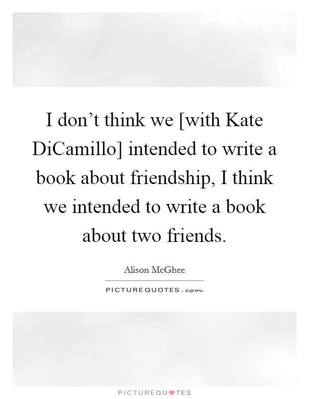 I don't think we [with Kate DiCamillo] intended to write a book about friendship, I think we intended to write a book about two friends Picture Quote #1