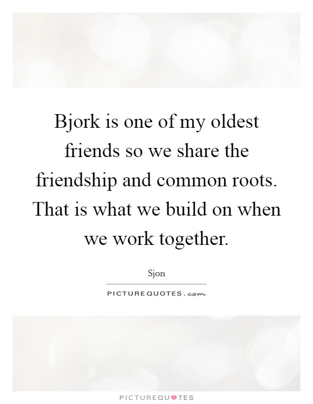 Bjork is one of my oldest friends so we share the friendship and common roots. That is what we build on when we work together Picture Quote #1