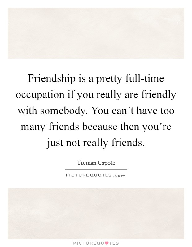 Friendship is a pretty full-time occupation if you really are friendly with somebody. You can't have too many friends because then you're just not really friends Picture Quote #1