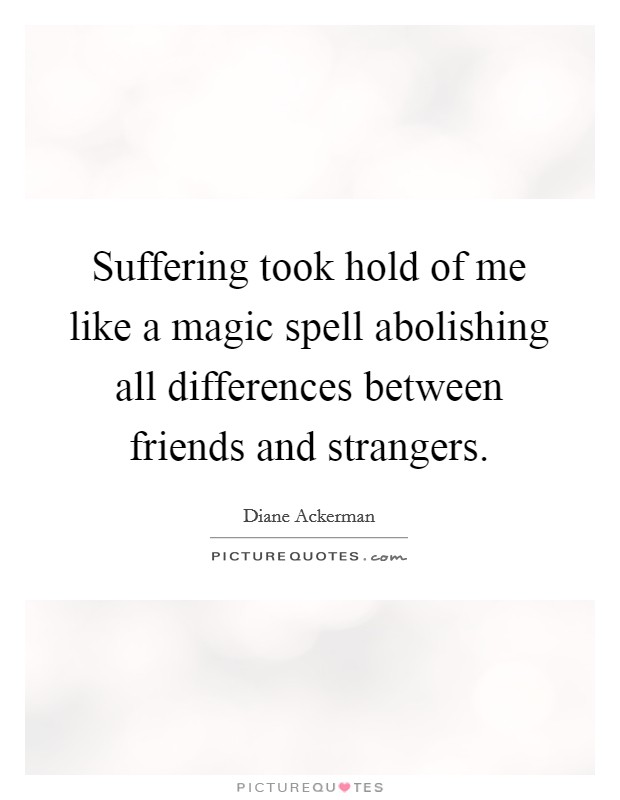 Suffering took hold of me like a magic spell abolishing all differences between friends and strangers Picture Quote #1