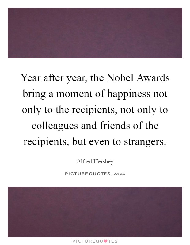 Year after year, the Nobel Awards bring a moment of happiness not only to the recipients, not only to colleagues and friends of the recipients, but even to strangers Picture Quote #1