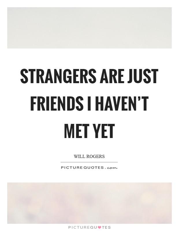Strangers are just friends I haven't met yet Picture Quote #1