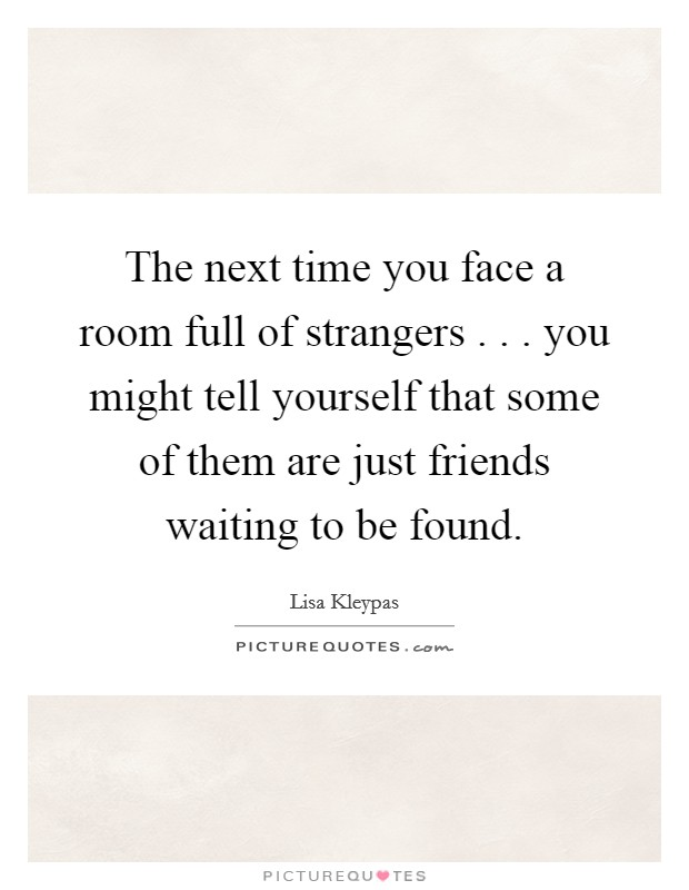 The next time you face a room full of strangers . . . you might tell yourself that some of them are just friends waiting to be found Picture Quote #1
