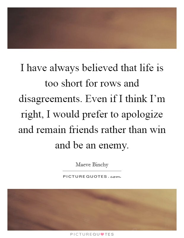 I have always believed that life is too short for rows and disagreements. Even if I think I'm right, I would prefer to apologize and remain friends rather than win and be an enemy Picture Quote #1