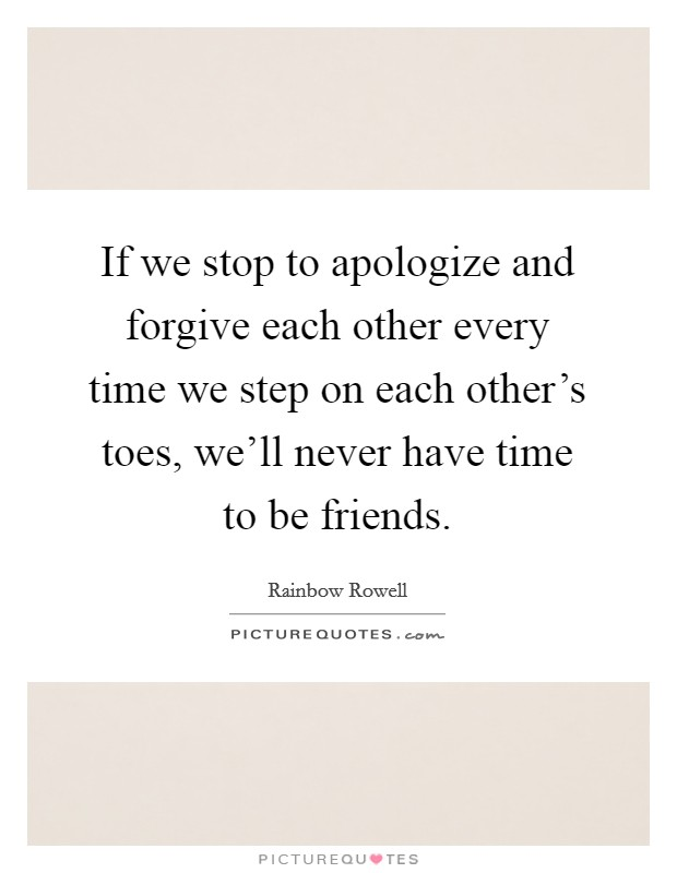 If we stop to apologize and forgive each other every time we step on each other's toes, we'll never have time to be friends Picture Quote #1
