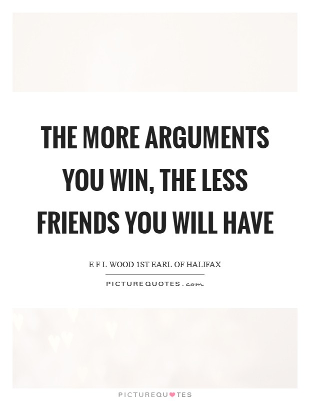The more arguments you win, the less friends you will have Picture Quote #1