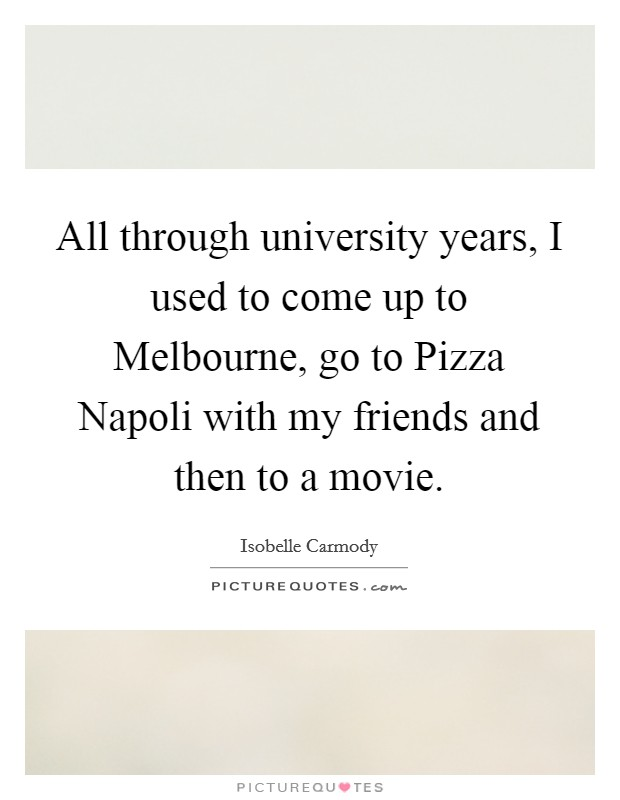 All through university years, I used to come up to Melbourne, go to Pizza Napoli with my friends and then to a movie Picture Quote #1