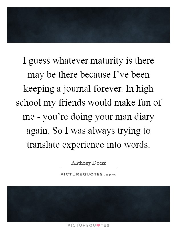 I guess whatever maturity is there may be there because I've been keeping a journal forever. In high school my friends would make fun of me - you're doing your man diary again. So I was always trying to translate experience into words Picture Quote #1
