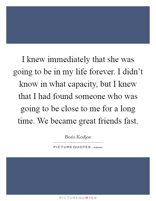I knew immediately that she was going to be in my life forever. I didn't know in what capacity, but I knew that I had found someone who was going to be close to me for a long time. We became great friends fast Picture Quote #1