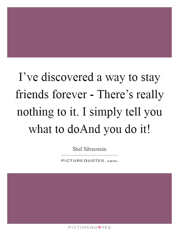 I've discovered a way to stay friends forever - There's really nothing to it. I simply tell you what to doAnd you do it! Picture Quote #1