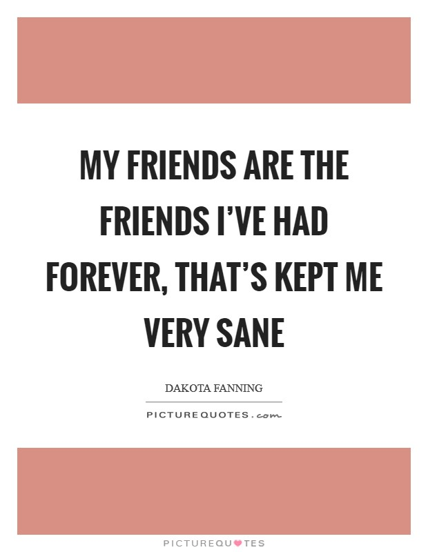 My friends are the friends I've had forever, that's kept me very sane Picture Quote #1