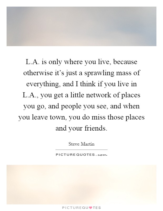 L.A. is only where you live, because otherwise it's just a sprawling mass of everything, and I think if you live in L.A., you get a little network of places you go, and people you see, and when you leave town, you do miss those places and your friends Picture Quote #1