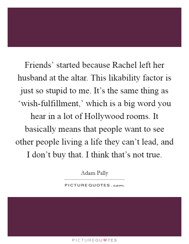 Friends' started because Rachel left her husband at the altar. This likability factor is just so stupid to me. It's the same thing as 'wish-fulfillment,' which is a big word you hear in a lot of Hollywood rooms. It basically means that people want to see other people living a life they can't lead, and I don't buy that. I think that's not true Picture Quote #1
